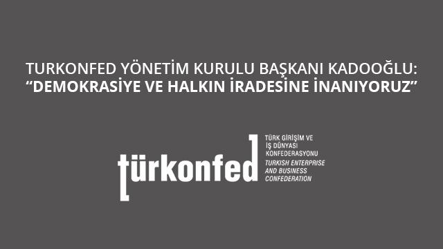 """TÜRKONFED Başkanı Kadooğlu: """"Demokrasiye ve Halkın İradesine İnanıyoruz"""