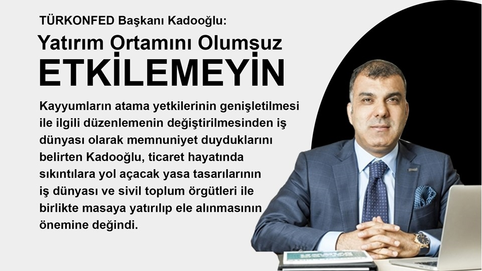 """TÜRKONFED Başkanı Kadooğlu:  """"Yatırım Ortamını Olumsuz Etkileyecek Düzenlemelerden Kaçınılmalıdır"""